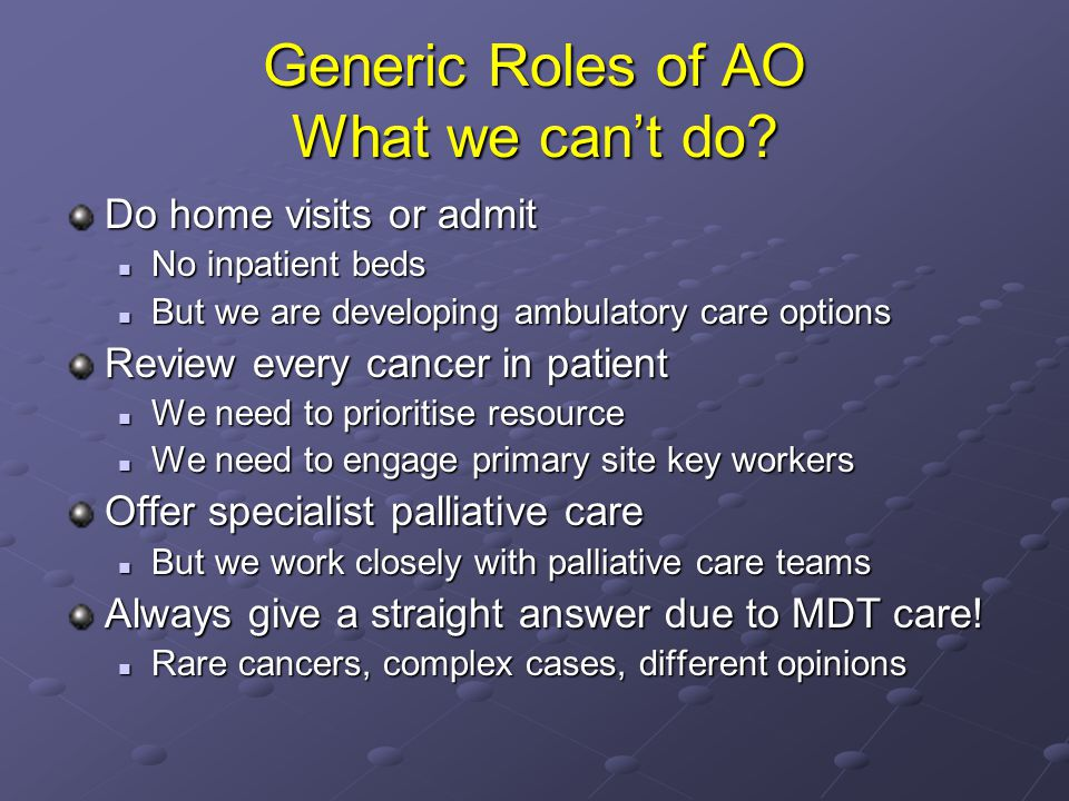 Generic Roles of AO What we can't do? Do home visits or admit No inpatient beds No inpatient beds But we are developing ambulatory care options But we