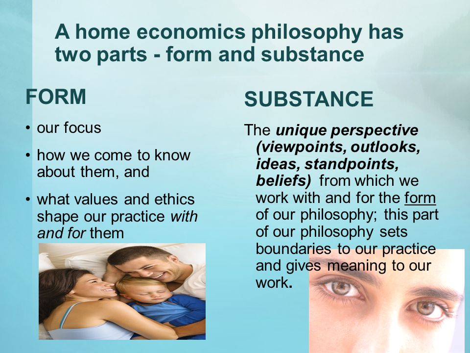 A home economics philosophy has two parts - form and substance FORM our focus how we come to know about them, and what values and ethics shape our practice with and for them SUBSTANCE The unique perspective (viewpoints, outlooks, ideas, standpoints, beliefs) from which we work with and for the form of our philosophy; this part of our philosophy sets boundaries to our practice and gives meaning to our work.