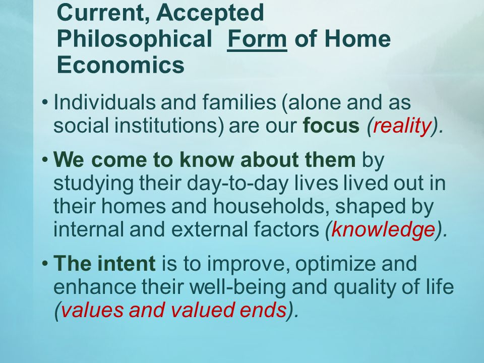 Current, Accepted Philosophical Form of Home Economics Individuals and families (alone and as social institutions) are our focus (reality).