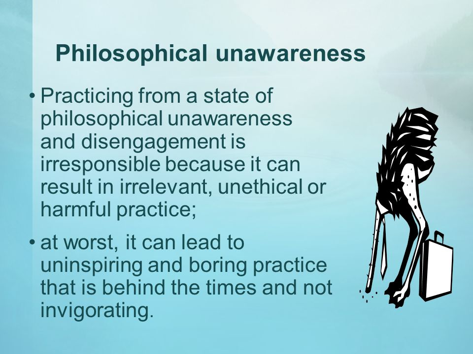 Philosophical unawareness Practicing from a state of philosophical unawareness and disengagement is irresponsible because it can result in irrelevant, unethical or harmful practice; at worst, it can lead to uninspiring and boring practice that is behind the times and not invigorating.