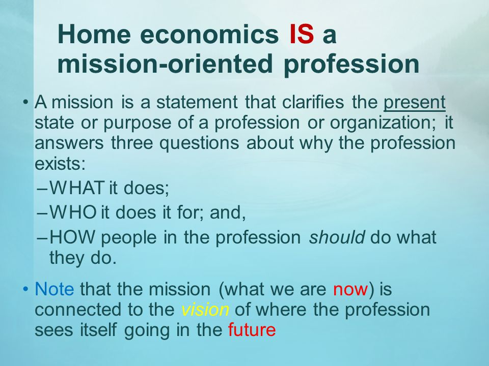 Home economics IS a mission-oriented profession A mission is a statement that clarifies the present state or purpose of a profession or organization; it answers three questions about why the profession exists: –WHAT it does; –WHO it does it for; and, –HOW people in the profession should do what they do.