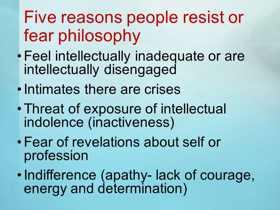 Five reasons people resist or fear philosophy Feel intellectually inadequate or are intellectually disengaged Intimates there are crises Threat of exposure of intellectual indolence (inactiveness) Fear of revelations about self or profession Indifference (apathy- lack of courage, energy and determination)
