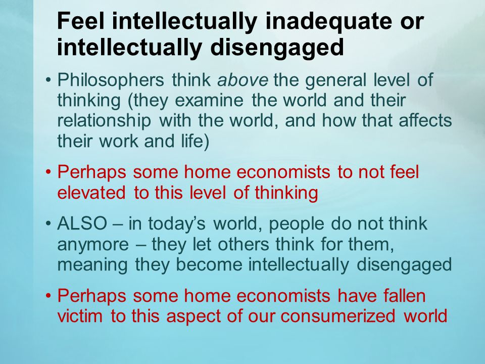 Feel intellectually inadequate or intellectually disengaged Philosophers think above the general level of thinking (they examine the world and their relationship with the world, and how that affects their work and life) Perhaps some home economists to not feel elevated to this level of thinking ALSO – in today's world, people do not think anymore – they let others think for them, meaning they become intellectually disengaged Perhaps some home economists have fallen victim to this aspect of our consumerized world