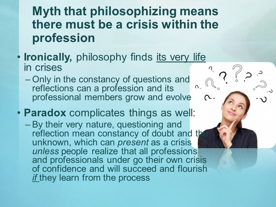Myth that philosophizing means there must be a crisis within the profession Ironically, philosophy finds its very life in crises –Only in the constancy of questions and reflections can a profession and its professional members grow and evolve Paradox complicates things as well: –By their very nature, questioning and reflection mean constancy of doubt and the unknown, which can present as a crisis unless people realize that all professions and professionals under go their own crisis of confidence and will succeed and flourish if they learn from the process