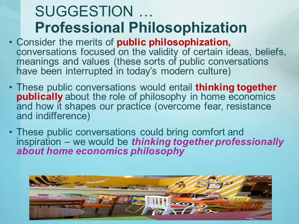 SUGGESTION … Professional Philosophization Consider the merits of public philosophization, conversations focused on the validity of certain ideas, beliefs, meanings and values (these sorts of public conversations have been interrupted in today's modern culture) These public conversations would entail thinking together publically about the role of philosophy in home economics and how it shapes our practice (overcome fear, resistance and indifference) These public conversations could bring comfort and inspiration – we would be thinking together professionally about home economics philosophy
