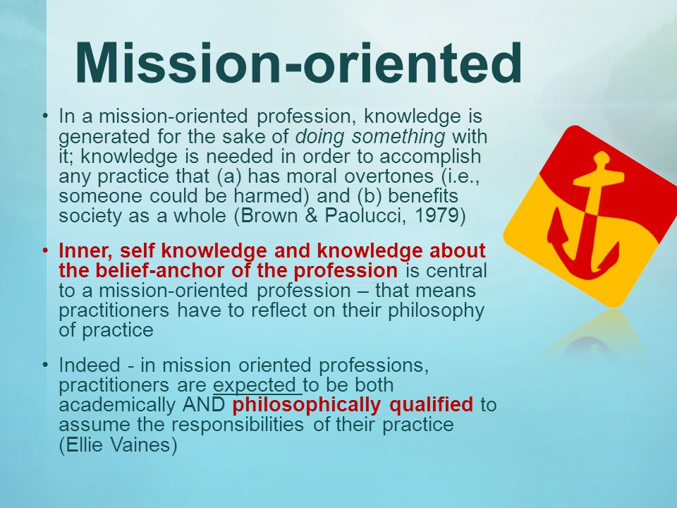 Mission-oriented In a mission-oriented profession, knowledge is generated for the sake of doing something with it; knowledge is needed in order to accomplish any practice that (a) has moral overtones (i.e., someone could be harmed) and (b) benefits society as a whole (Brown & Paolucci, 1979) Inner, self knowledge and knowledge about the belief-anchor of the profession is central to a mission-oriented profession – that means practitioners have to reflect on their philosophy of practice Indeed - in mission oriented professions, practitioners are expected to be both academically AND philosophically qualified to assume the responsibilities of their practice (Ellie Vaines)