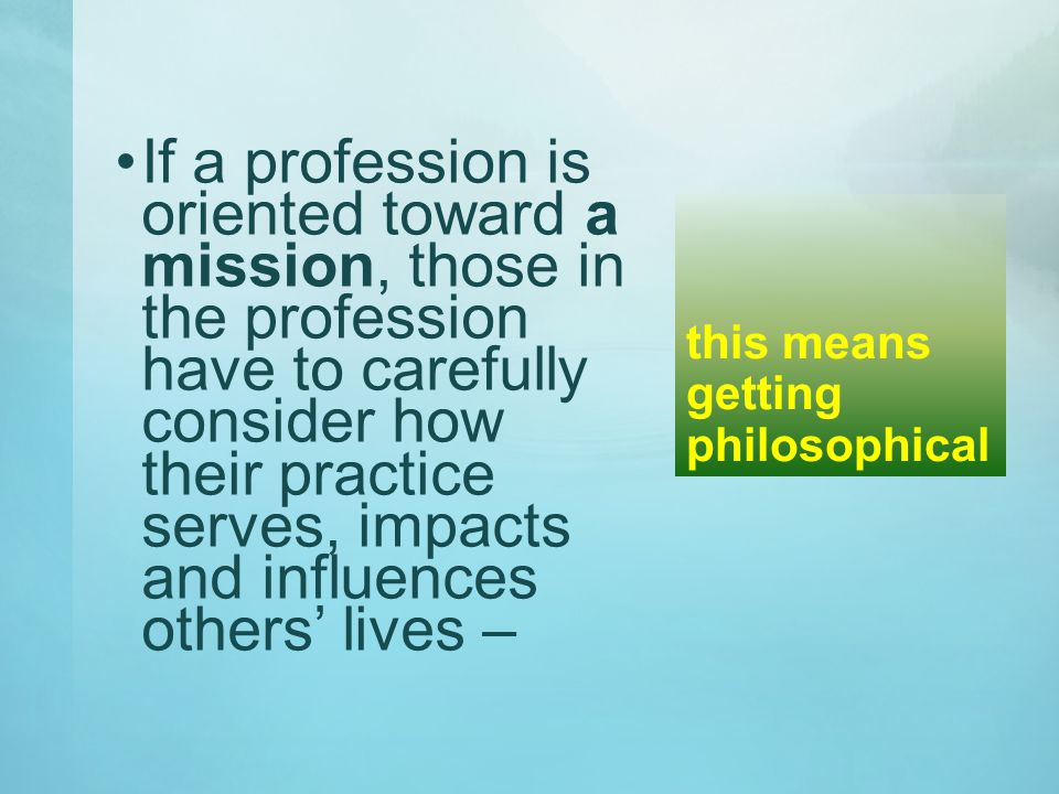 this means getting philosophical If a profession is oriented toward a mission, those in the profession have to carefully consider how their practice serves, impacts and influences others' lives –