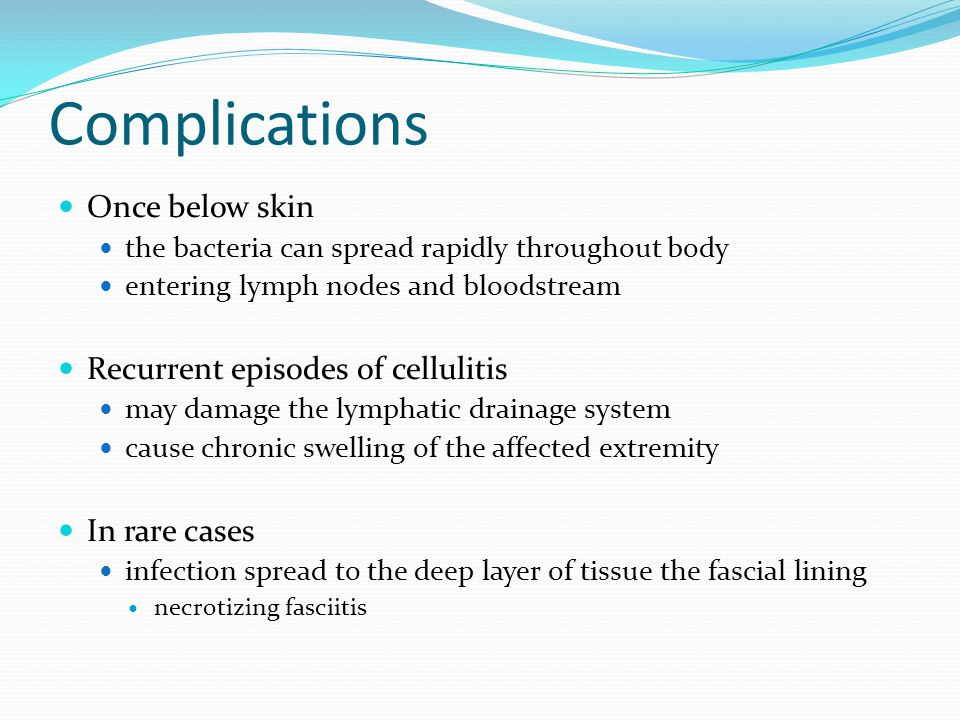 Complications Once below skin the bacteria can spread rapidly throughout body entering lymph nodes and bloodstream Recurrent episodes of cellulitis ma