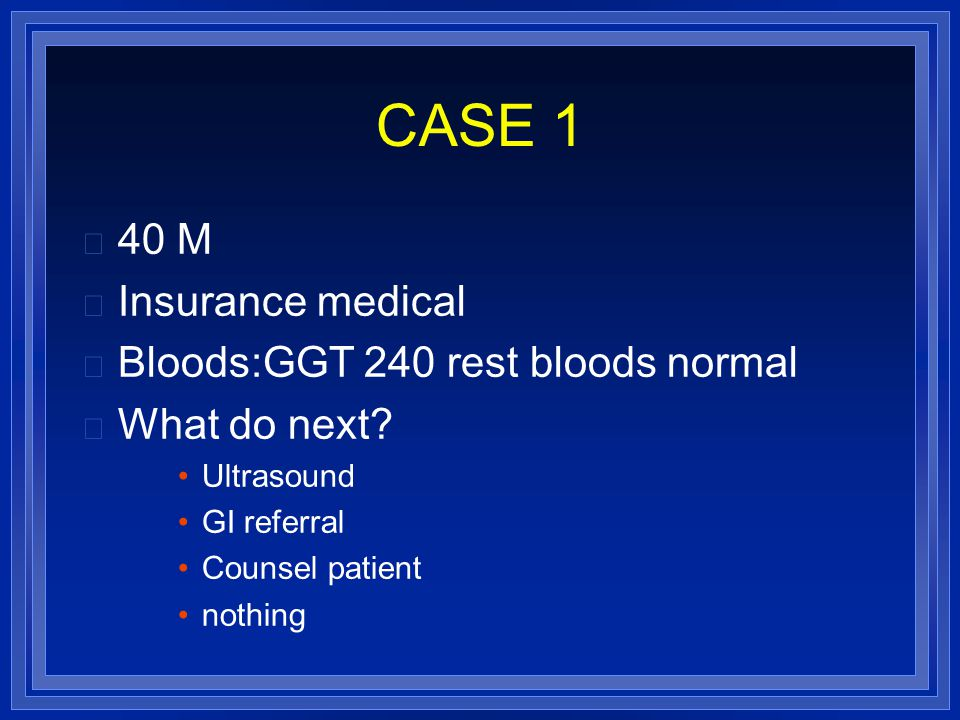 CASE 1 40 M Insurance medical Bloods:GGT 240 rest bloods normal What do next.