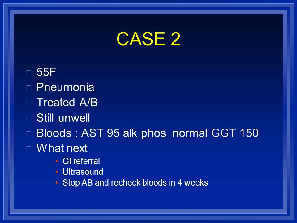 CASE 2 55F Pneumonia Treated A/B Still unwell Bloods : AST 95 alk phos normal GGT 150 What next GI referral Ultrasound Stop AB and recheck bloods in 4 weeks