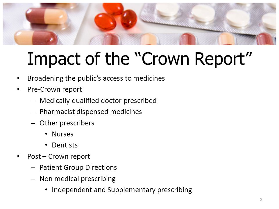 Impact of the Crown Report Broadening the public's access to medicines Pre-Crown report – Medically qualified doctor prescribed – Pharmacist dispensed medicines – Other prescribers Nurses Dentists Post – Crown report – Patient Group Directions – Non medical prescribing Independent and Supplementary prescribing 2