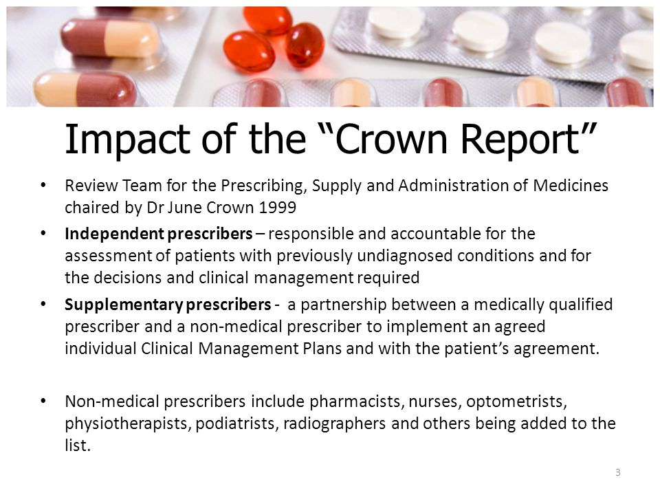 Impact of the Crown Report Review Team for the Prescribing, Supply and Administration of Medicines chaired by Dr June Crown 1999 Independent prescribers – responsible and accountable for the assessment of patients with previously undiagnosed conditions and for the decisions and clinical management required Supplementary prescribers - a partnership between a medically qualified prescriber and a non-medical prescriber to implement an agreed individual Clinical Management Plans and with the patient's agreement.