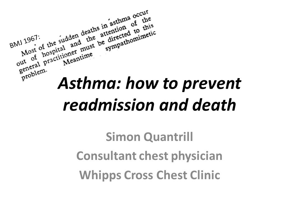 Asthma: how to prevent readmission and death Simon Quantrill Consultant chest physician Whipps Cross Chest Clinic BMJ 1967: