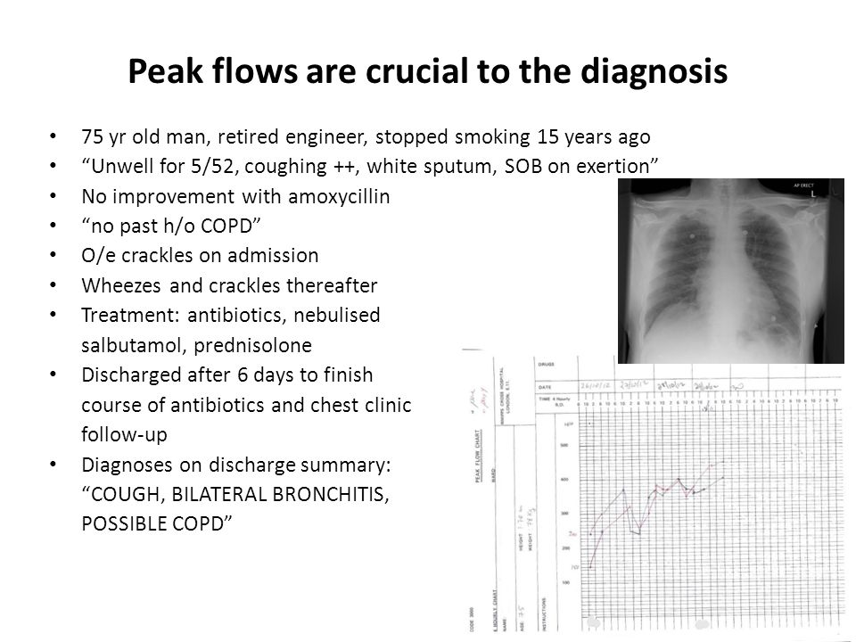 Peak flows are crucial to the diagnosis 75 yr old man, retired engineer, stopped smoking 15 years ago Unwell for 5/52, coughing ++, white sputum, SOB on exertion No improvement with amoxycillin no past h/o COPD O/e crackles on admission Wheezes and crackles thereafter Treatment: antibiotics, nebulised salbutamol, prednisolone Discharged after 6 days to finish course of antibiotics and chest clinic follow-up Diagnoses on discharge summary: COUGH, BILATERAL BRONCHITIS, POSSIBLE COPD