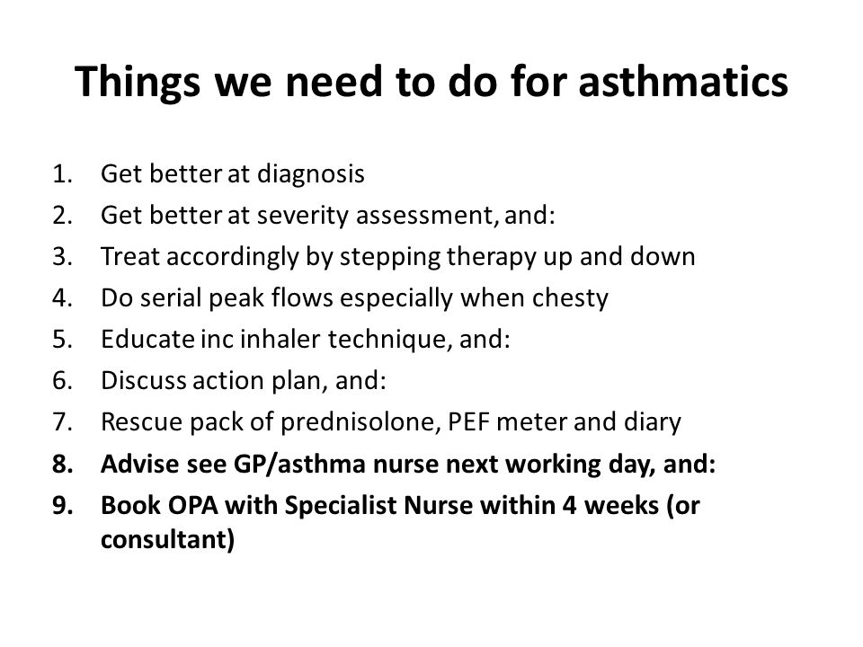 Things we need to do for asthmatics 1.Get better at diagnosis 2.Get better at severity assessment, and: 3.Treat accordingly by stepping therapy up and down 4.Do serial peak flows especially when chesty 5.Educate inc inhaler technique, and: 6.Discuss action plan, and: 7.Rescue pack of prednisolone, PEF meter and diary 8.Advise see GP/asthma nurse next working day, and: 9.Book OPA with Specialist Nurse within 4 weeks (or consultant)