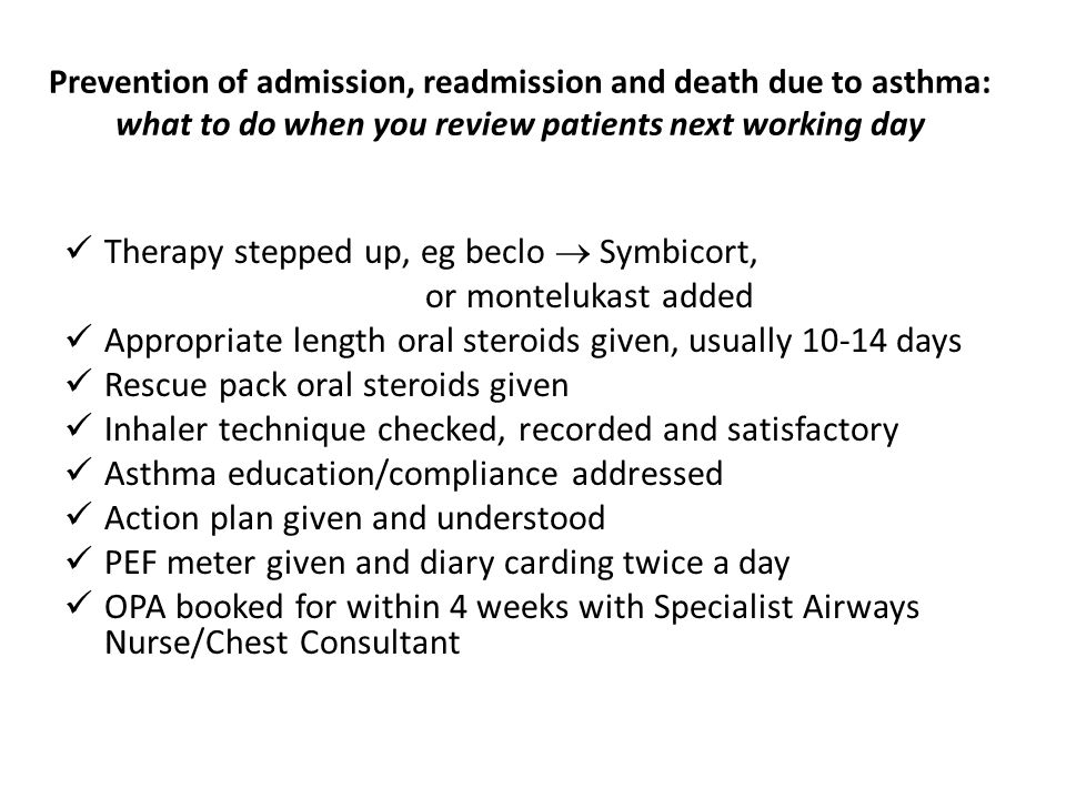 Prevention of admission, readmission and death due to asthma: what to do when you review patients next working day Therapy stepped up, eg beclo  Symbicort, or montelukast added Appropriate length oral steroids given, usually 10-14 days Rescue pack oral steroids given Inhaler technique checked, recorded and satisfactory Asthma education/compliance addressed Action plan given and understood PEF meter given and diary carding twice a day OPA booked for within 4 weeks with Specialist Airways Nurse/Chest Consultant