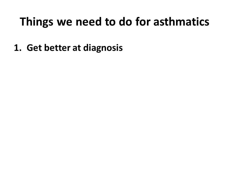 Things we need to do for asthmatics 1.Get better at diagnosis