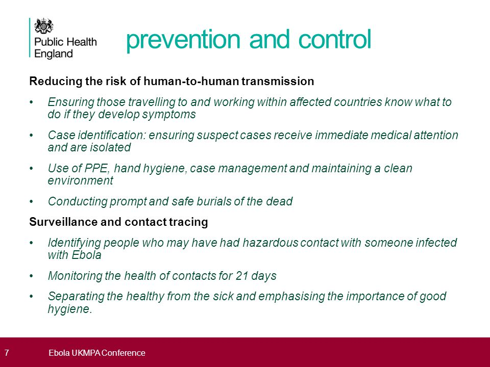 Preparing the health system response Raising awareness & knowledge of health care providers Sensitise staff working at points of entry , in healthcare settings or involved in first response - early and advanced symptoms of viral haemorrhagic fever Emphasise systematic questioning and recording of travel history of those with relevant symptoms and consider the possibility of EVD in person coming back from affected areas Putting procedures in place to deal with suspected cases Follow the standard algorithms and diagnostic procedures for EVD and for common differential diagnoses at an early stage Diagnosing and managing confirmed cases Follow the protocol for notification to Public Health England (Health Protection Team) at an early stage if an EVD case is suspected 8Ebola UKMPA Conference