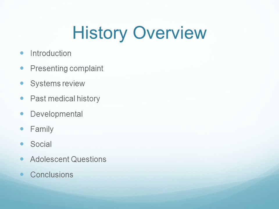 History Overview Introduction Presenting complaint Systems review Past medical history Developmental Family Social Adolescent Questions Conclusions