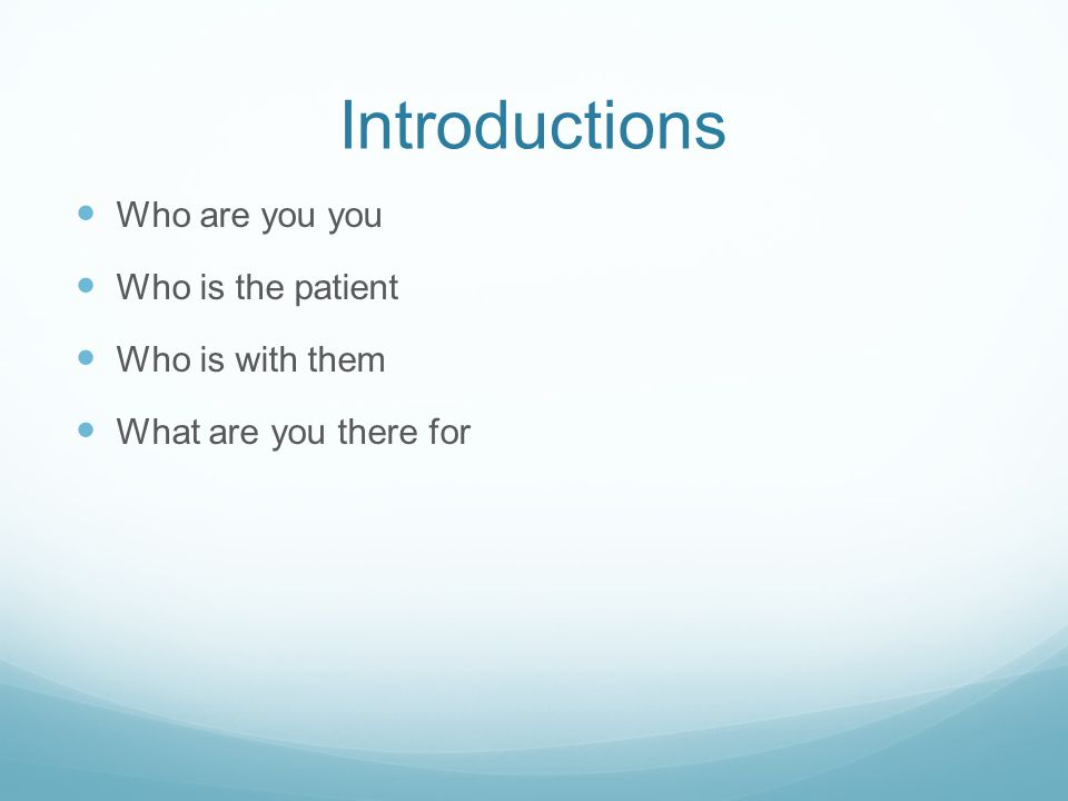 Introductions Who are you you Who is the patient Who is with them What are you there for