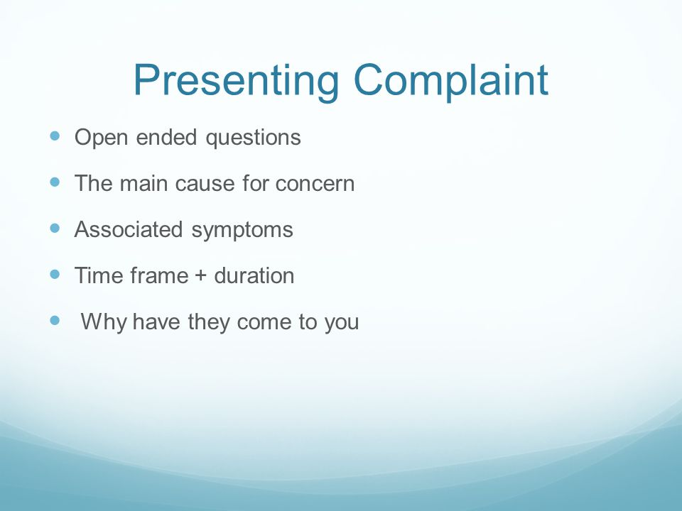 Presenting Complaint Open ended questions The main cause for concern Associated symptoms Time frame + duration Why have they come to you