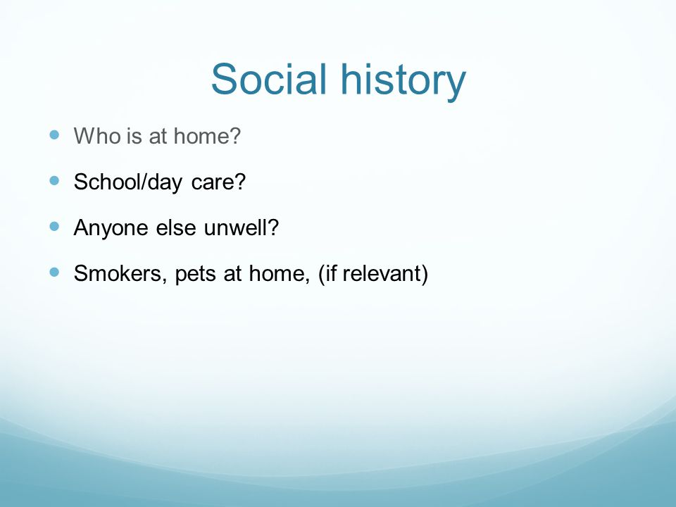 Social history Who is at home. School/day care. Anyone else unwell.