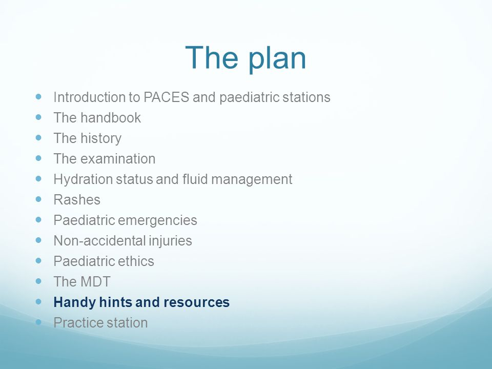 The plan Introduction to PACES and paediatric stations The handbook The history The examination Hydration status and fluid management Rashes Paediatric emergencies Non-accidental injuries Paediatric ethics The MDT Handy hints and resources Practice station