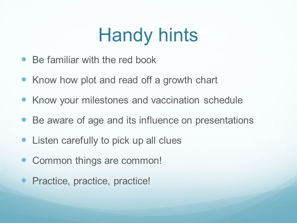 Handy hints Be familiar with the red book Know how plot and read off a growth chart Know your milestones and vaccination schedule Be aware of age and its influence on presentations Listen carefully to pick up all clues Common things are common.