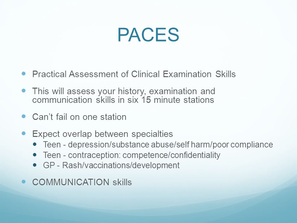 PACES Practical Assessment of Clinical Examination Skills This will assess your history, examination and communication skills in six 15 minute stations Can't fail on one station Expect overlap between specialties Teen - depression/substance abuse/self harm/poor compliance Teen - contraception: competence/confidentiality GP - Rash/vaccinations/development COMMUNICATION skills