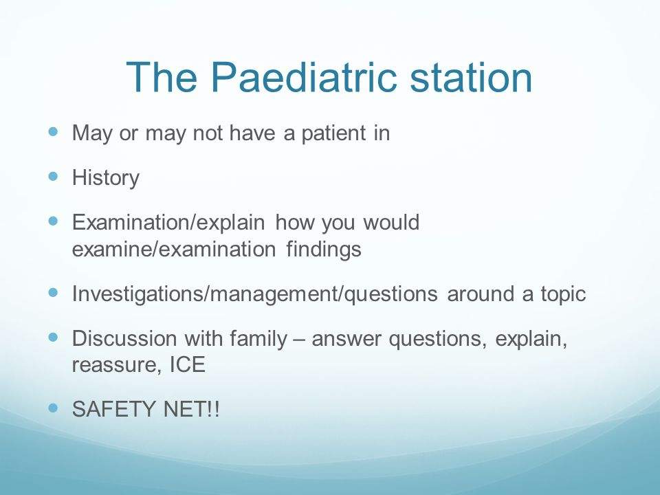 The Paediatric station May or may not have a patient in History Examination/explain how you would examine/examination findings Investigations/management/questions around a topic Discussion with family – answer questions, explain, reassure, ICE SAFETY NET!!
