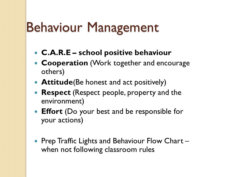 Behaviour Management C.A.R.E – school positive behaviour Cooperation (Work together and encourage others) Attitude(Be honest and act positively) Respect (Respect people, property and the environment) Effort (Do your best and be responsible for your actions) Prep Traffic Lights and Behaviour Flow Chart – when not following classroom rules