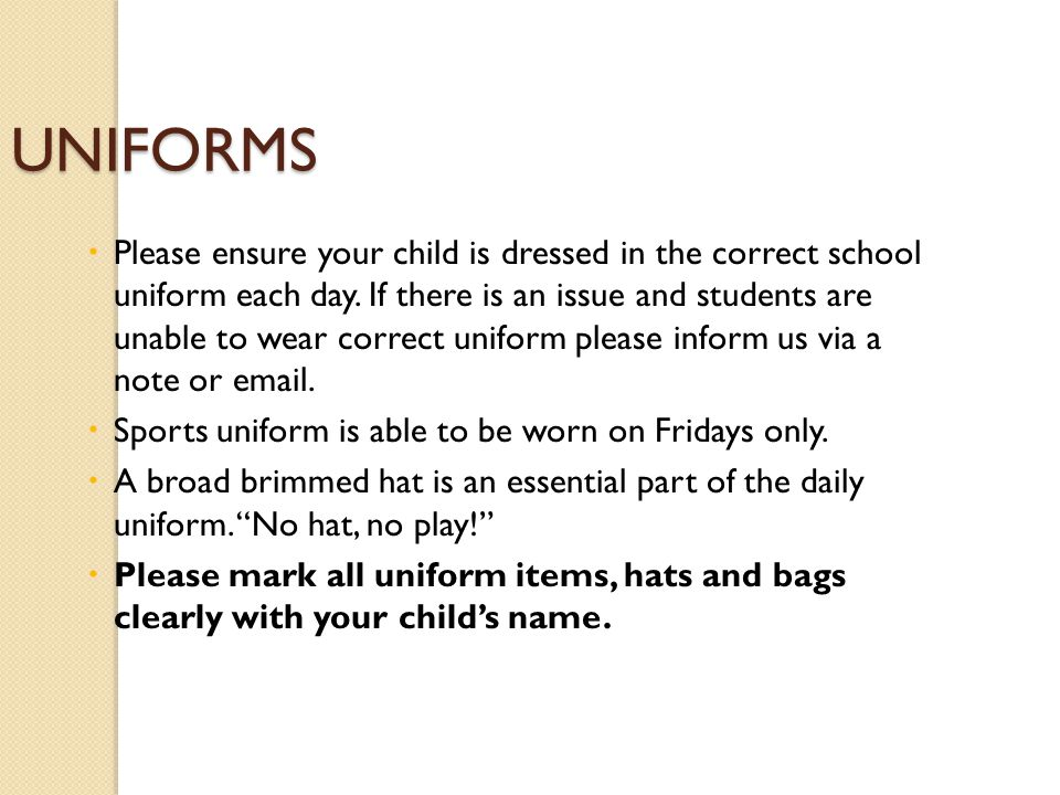 UNIFORMS  Please ensure your child is dressed in the correct school uniform each day.