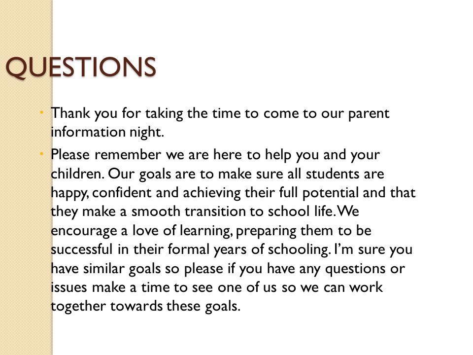 QUESTIONS  Thank you for taking the time to come to our parent information night.