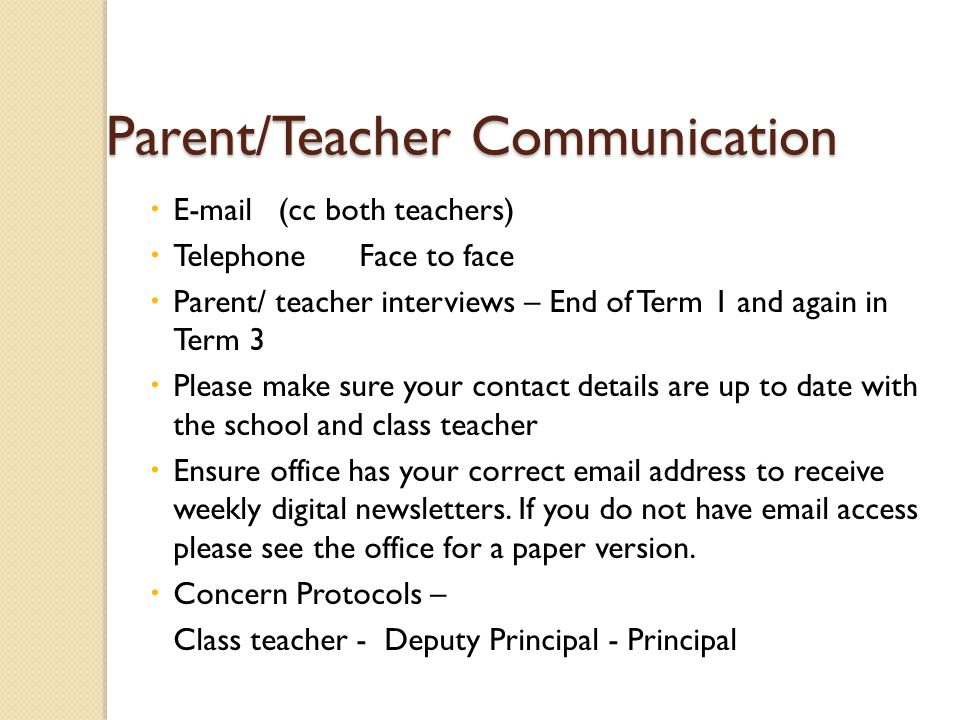 Parent/Teacher Communication Parent/Teacher Communication  E-mail (cc both teachers)  Telephone Face to face  Parent/ teacher interviews – End of Term 1 and again in Term 3  Please make sure your contact details are up to date with the school and class teacher  Ensure office has your correct email address to receive weekly digital newsletters.
