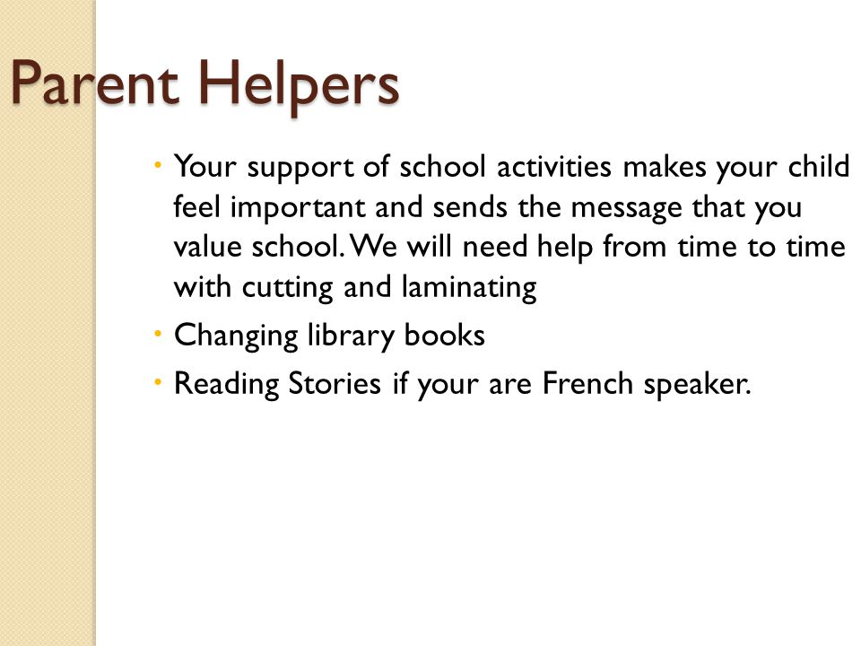 Parent Helpers  Your support of school activities makes your child feel important and sends the message that you value school.