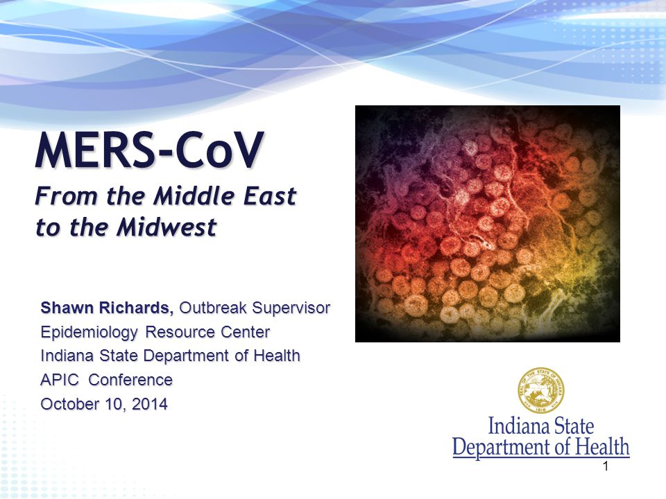 MERS-CoV From the Middle East to the Midwest Shawn Richards, Outbreak Supervisor Epidemiology Resource Center Indiana State Department of Health APIC Conference October 10, 2014 1