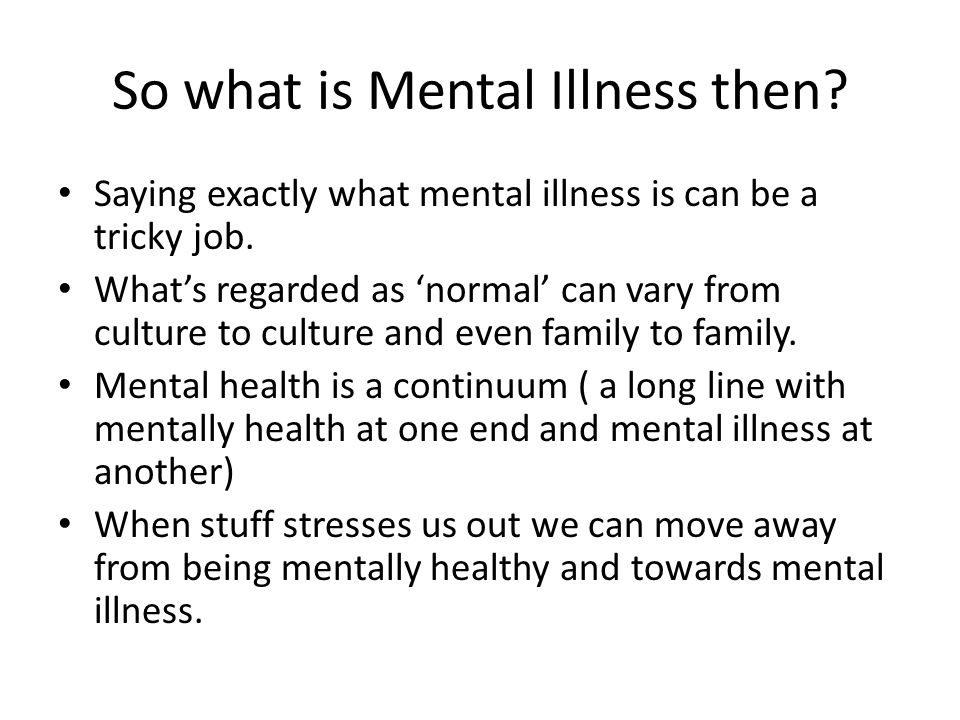 So what is Mental Illness then? Saying exactly what mental illness is can be a tricky job. What's regarded as 'normal' can vary from culture to cultur