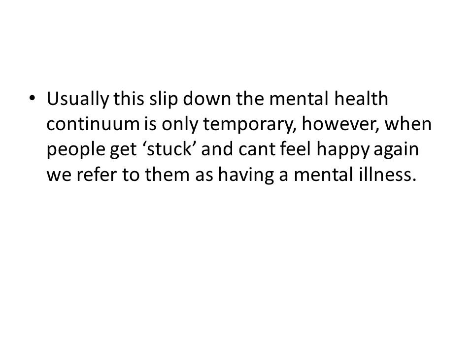 Usually this slip down the mental health continuum is only temporary, however, when people get 'stuck' and cant feel happy again we refer to them as h