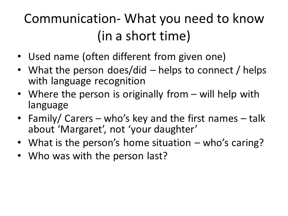 Communication- What you need to know (in a short time) Used name (often different from given one) What the person does/did – helps to connect / helps
