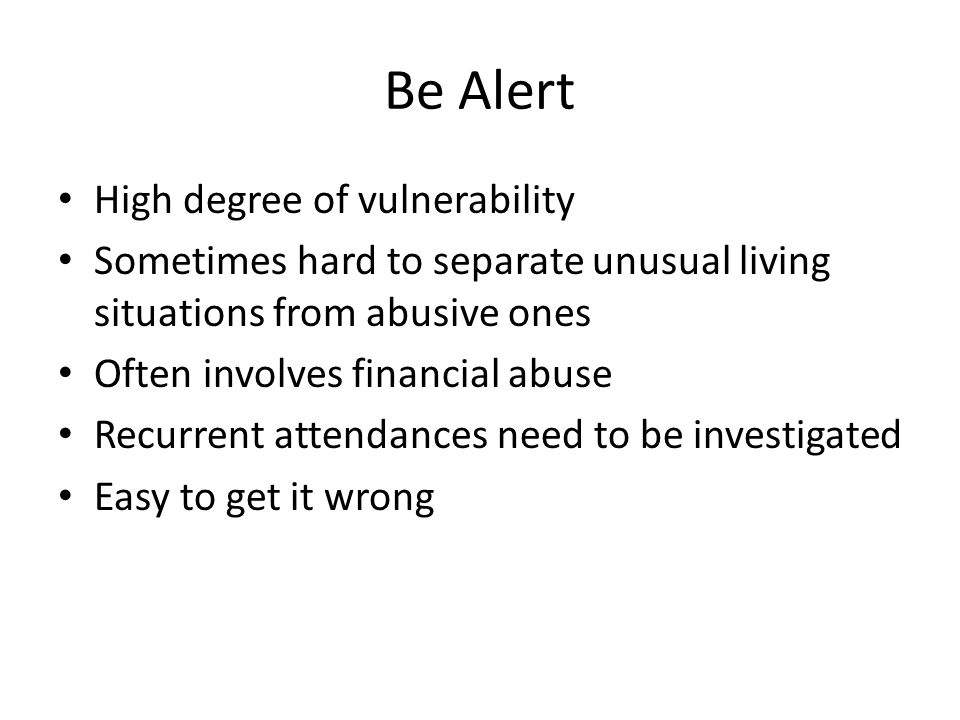 Be Alert High degree of vulnerability Sometimes hard to separate unusual living situations from abusive ones Often involves financial abuse Recurrent