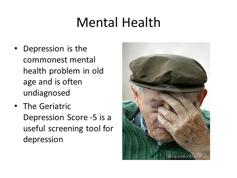 Mental Health Depression is the commonest mental health problem in old age and is often undiagnosed The Geriatric Depression Score -5 is a useful scre