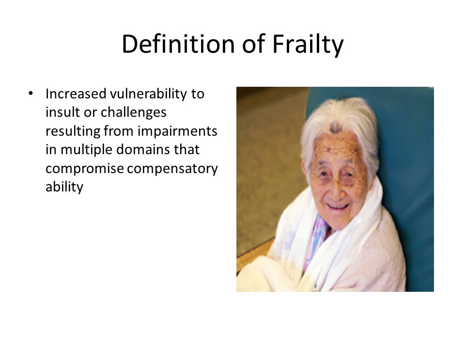 Definition of Frailty Increased vulnerability to insult or challenges resulting from impairments in multiple domains that compromise compensatory abil