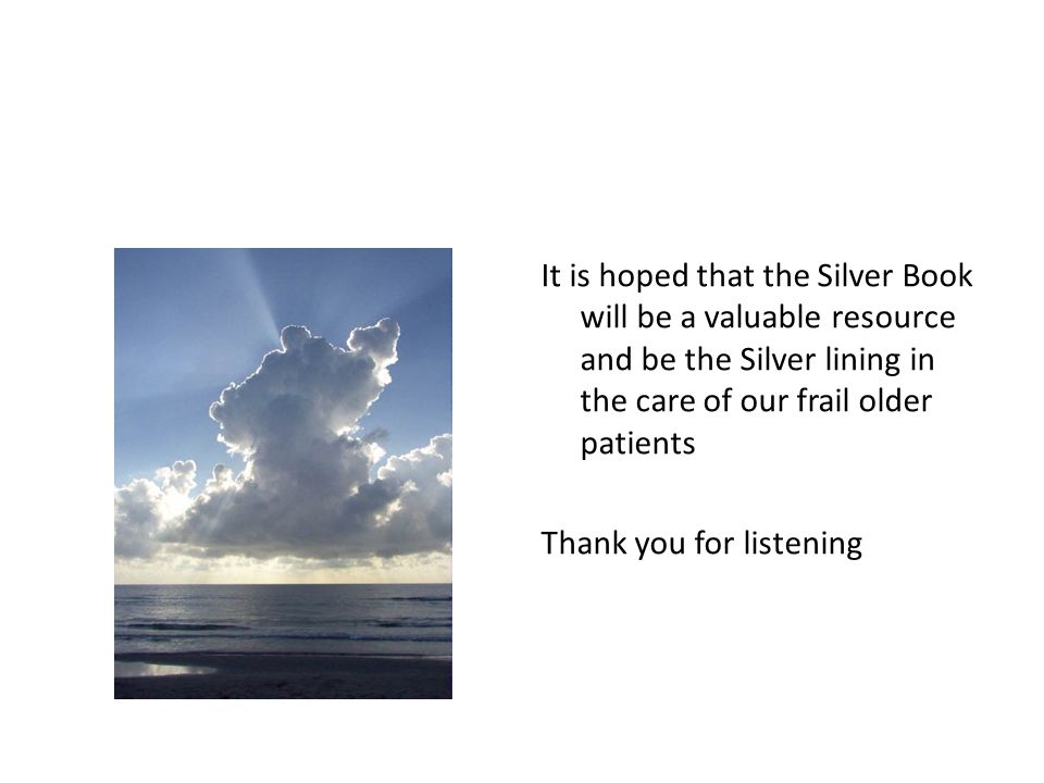 It is hoped that the Silver Book will be a valuable resource and be the Silver lining in the care of our frail older patients Thank you for listening