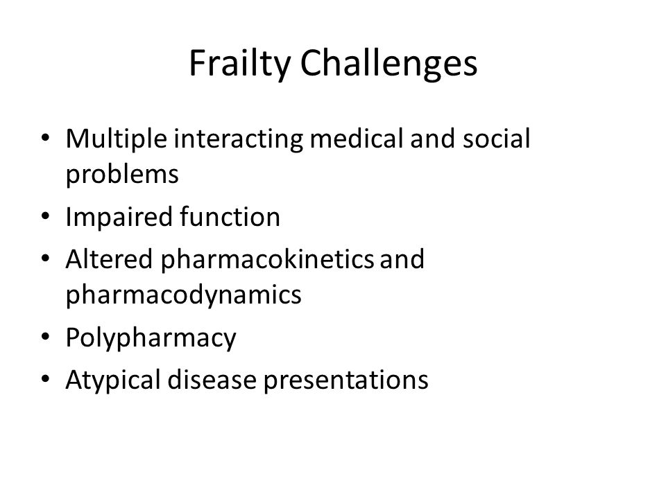 Frailty Challenges Multiple interacting medical and social problems Impaired function Altered pharmacokinetics and pharmacodynamics Polypharmacy Atypi
