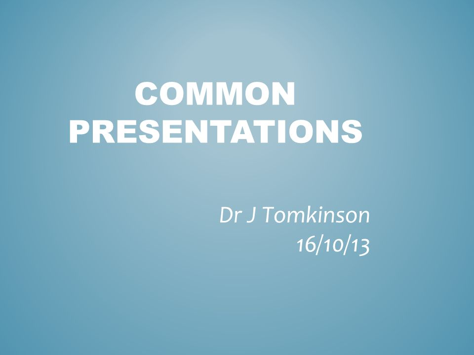 COMMON PRESENTATIONS Dr J Tomkinson 16/10/13