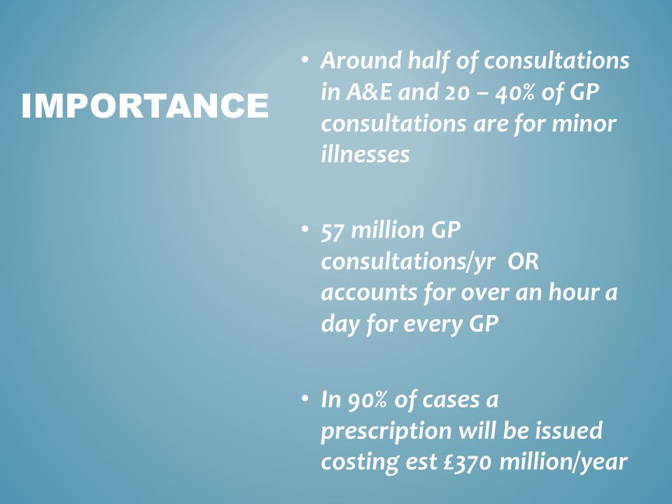 Around half of consultations in A&E and 20 – 40% of GP consultations are for minor illnesses 57 million GP consultations/yr OR accounts for over an hour a day for every GP In 90% of cases a prescription will be issued costing est £370 million/year IMPORTANCE