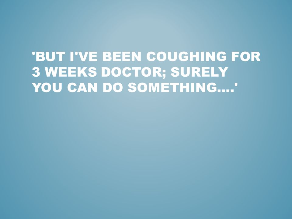 BUT I VE BEEN COUGHING FOR 3 WEEKS DOCTOR; SURELY YOU CAN DO SOMETHING….