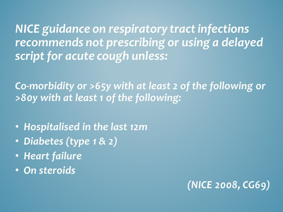 NICE guidance on respiratory tract infections recommends not prescribing or using a delayed script for acute cough unless: Co-morbidity or >65y with at least 2 of the following or >80y with at least 1 of the following: Hospitalised in the last 12m Diabetes (type 1 & 2) Heart failure On steroids (NICE 2008, CG69)