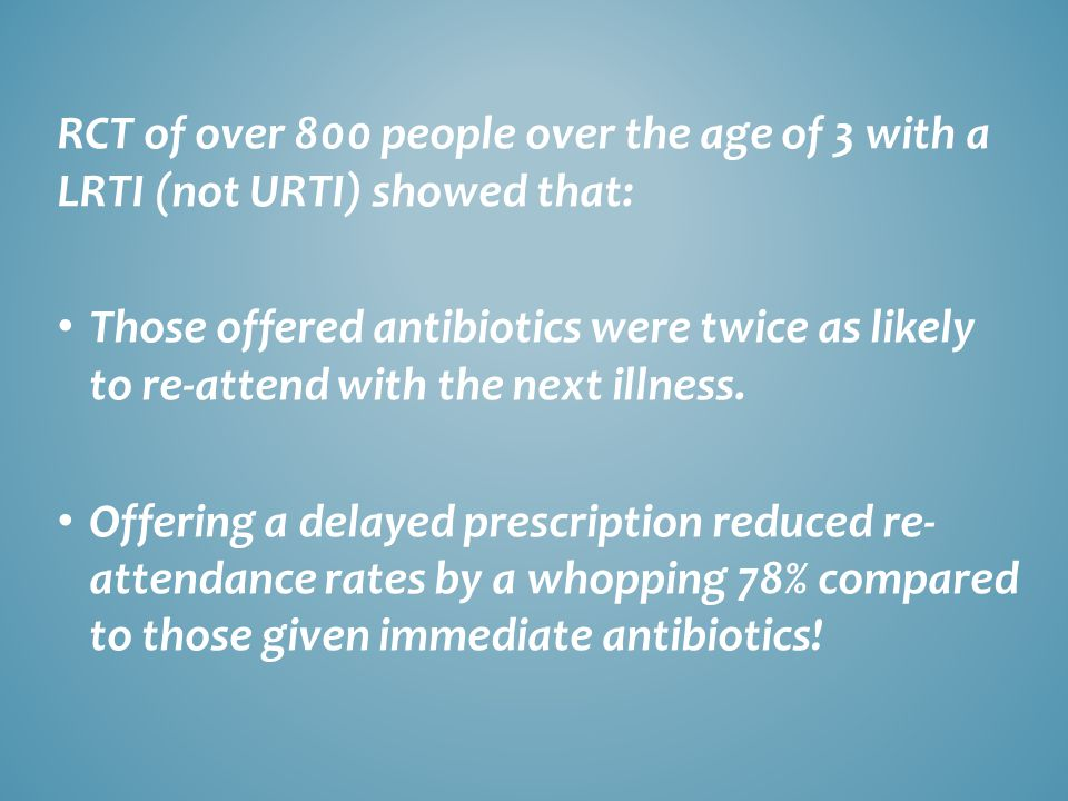 RCT of over 800 people over the age of 3 with a LRTI (not URTI) showed that: Those offered antibiotics were twice as likely to re-attend with the next illness.