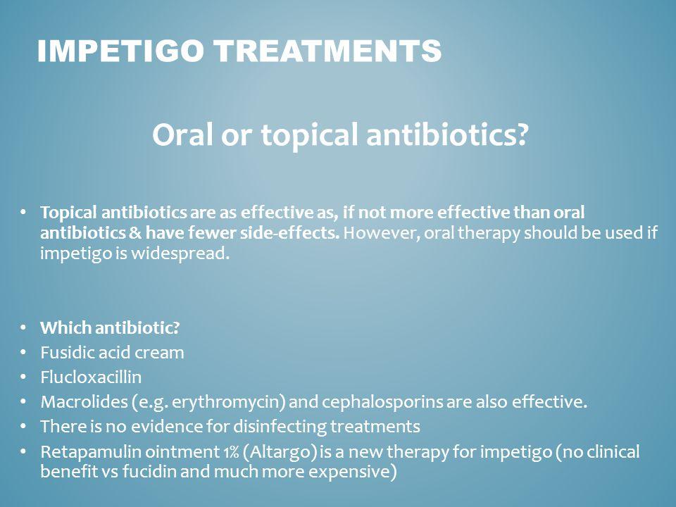 IMPETIGO TREATMENTS Oral or topical antibiotics? Topical antibiotics are as effective as, if not more effective than oral antibiotics & have fewer sid